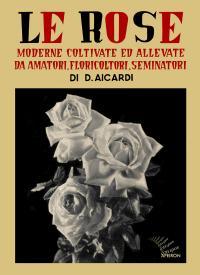Le Rose moderne coltivate ed allevate da amatori, floricoltori, seminatori - Aicardi
