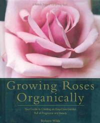 Growing Roses Organically. Your Guide to Creating an Easy-Care Garden Full of Fragrance and Beauty - Wilde