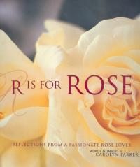 R is for Rose. Reflections from a Passionate Rose Lover 