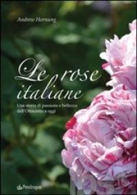 Le rose italiane. Una storia di passione e bellezza dall'Ottocento a oggi - Hornung