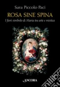 Rosa sine spina. I fiori simbolo di Maria tra arte e mistica - Piccolo Paci